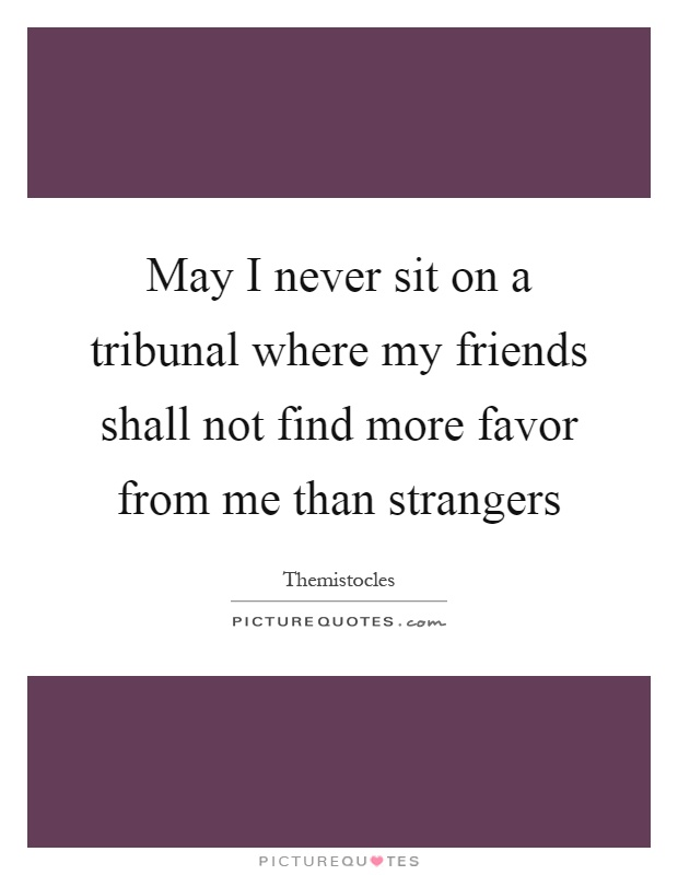 May I never sit on a tribunal where my friends shall not find more favor from me than strangers Picture Quote #1