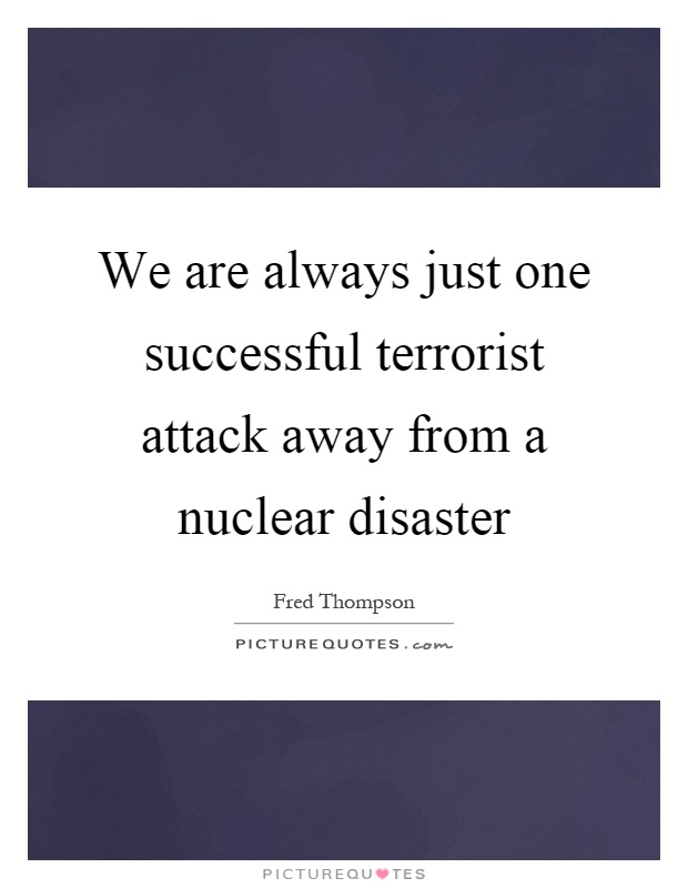 We are always just one successful terrorist attack away from a nuclear disaster Picture Quote #1