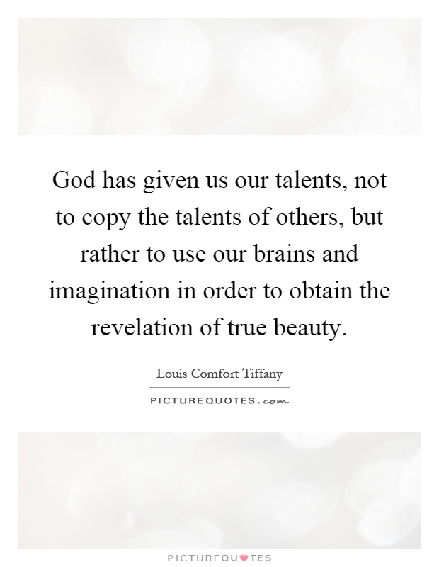 God has given us our talents, not to copy the talents of others, but rather to use our brains and imagination in order to obtain the revelation of true beauty Picture Quote #1