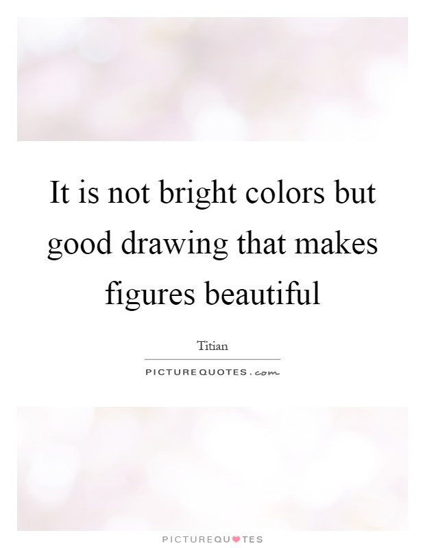 It is not bright colors but good drawing that makes figures beautiful Picture Quote #1
