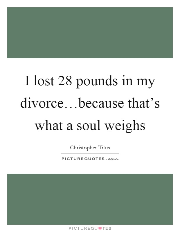 I lost 28 pounds in my divorce…because that's what a soul weighs Picture Quote #1