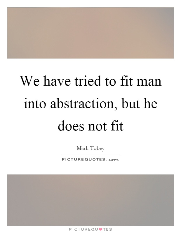 We have tried to fit man into abstraction, but he does not fit Picture Quote #1