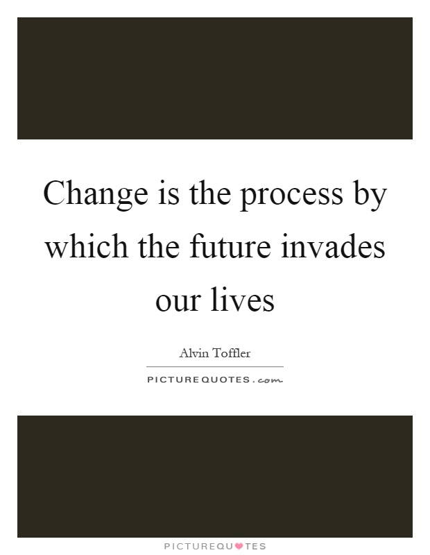 Change is the process by which the future invades our lives Picture Quote #1