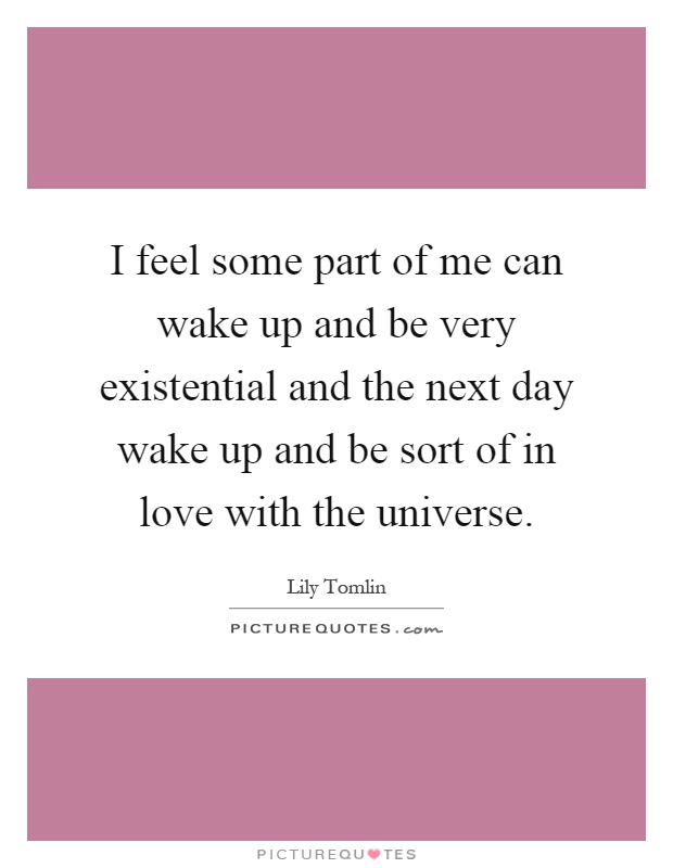 I feel some part of me can wake up and be very existential and the next day wake up and be sort of in love with the universe Picture Quote #1