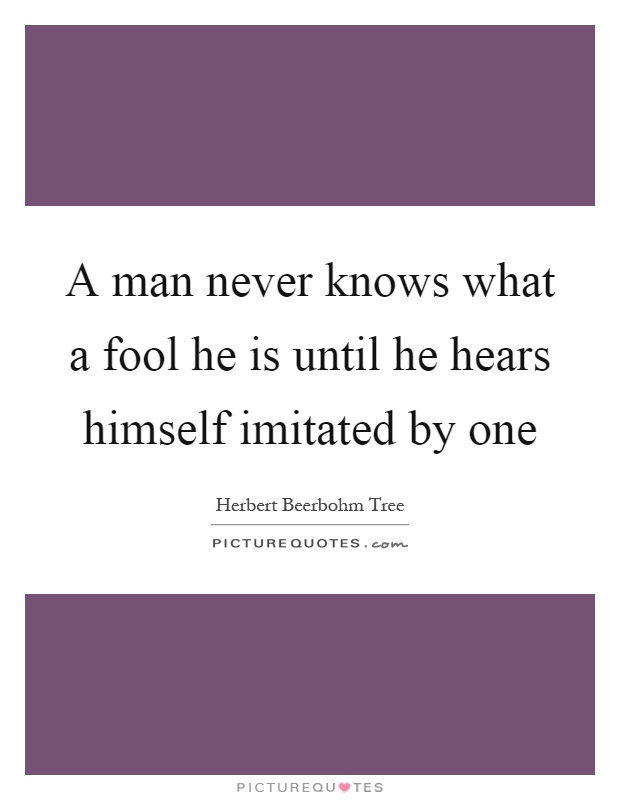 A man never knows what a fool he is until he hears himself imitated by one Picture Quote #1