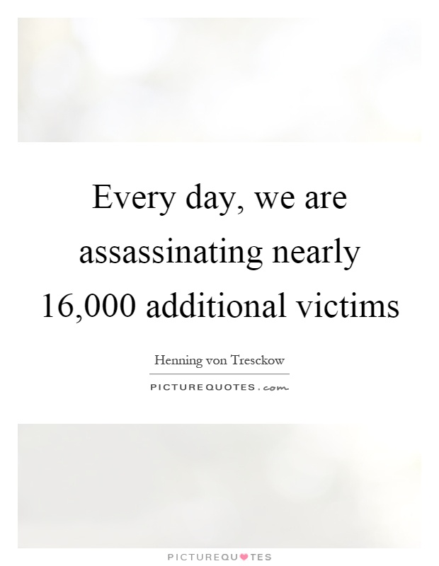 Every day, we are assassinating nearly 16,000 additional victims Picture Quote #1