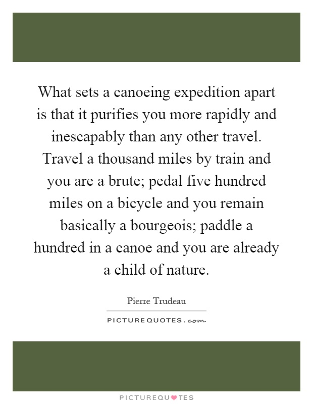 What sets a canoeing expedition apart is that it purifies you more rapidly and inescapably than any other travel. Travel a thousand miles by train and you are a brute; pedal five hundred miles on a bicycle and you remain basically a bourgeois; paddle a hundred in a canoe and you are already a child of nature Picture Quote #1