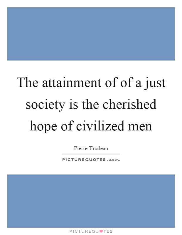 The attainment of of a just society is the cherished hope of civilized men Picture Quote #1