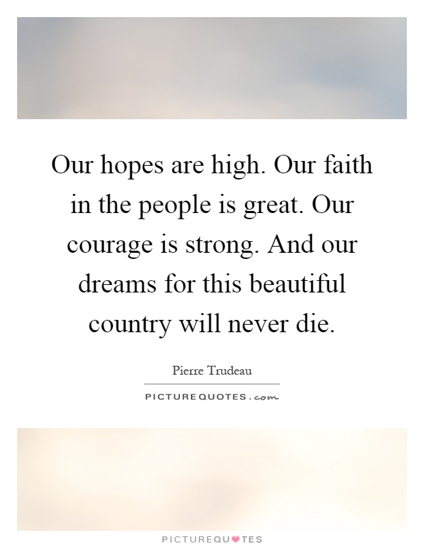 Our hopes are high. Our faith in the people is great. Our courage is strong. And our dreams for this beautiful country will never die Picture Quote #1