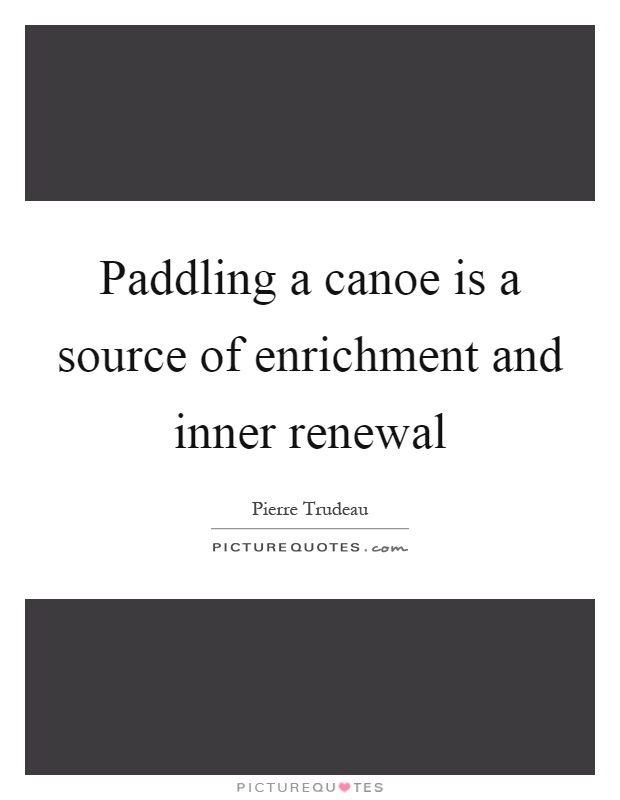 Paddling a canoe is a source of enrichment and inner renewal Picture Quote #1