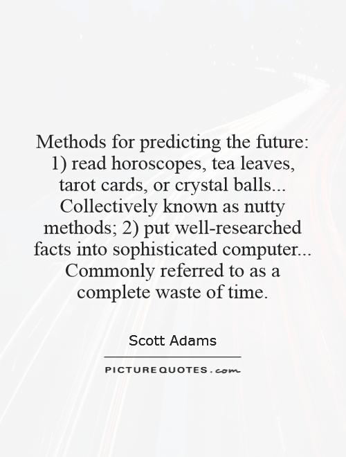 Methods for predicting the future: 1) read horoscopes, tea leaves, tarot cards, or crystal balls... Collectively known as nutty methods; 2) put well-researched facts into sophisticated computer... Commonly referred to as a complete waste of time Picture Quote #1