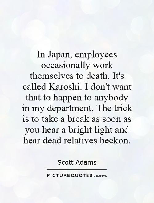In Japan, employees occasionally work themselves to death. It's called Karoshi. I don't want that to happen to anybody in my department. The trick is to take a break as soon as you hear a bright light and hear dead relatives beckon Picture Quote #1