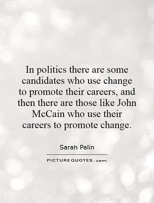 In politics there are some candidates who use change to promote their careers, and then there are those like John McCain who use their careers to promote change Picture Quote #1