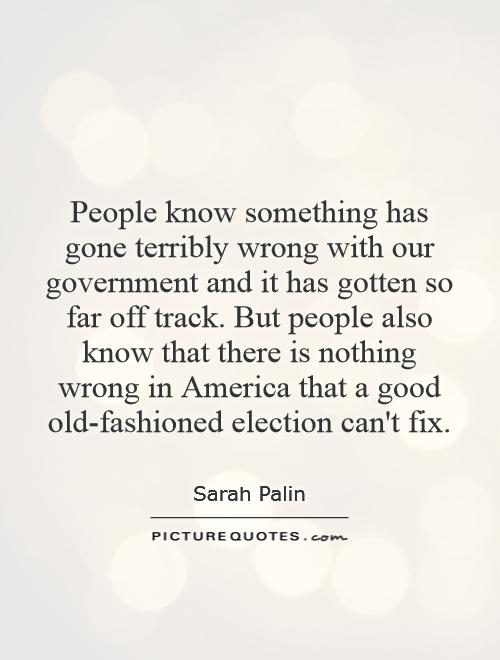 People know something has gone terribly wrong with our government and it has gotten so far off track. But people also know that there is nothing wrong in America that a good old-fashioned election can't fix Picture Quote #1
