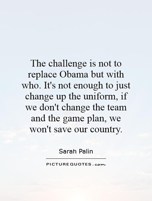 The challenge is not to replace Obama but with who. It's not enough to just change up the uniform, if we don't change the team and the game plan, we won't save our country Picture Quote #1