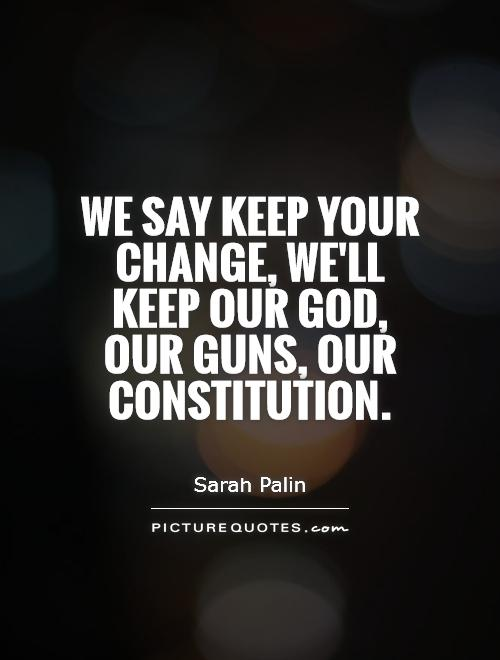 We say keep your change, we'll keep our God, our guns, our constitution Picture Quote #1