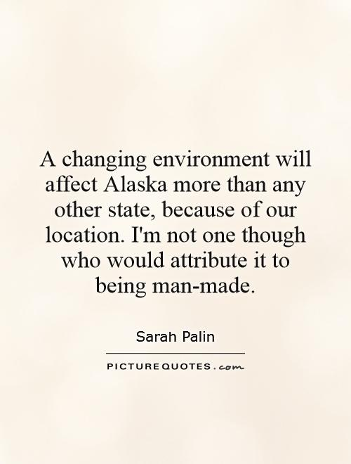 A changing environment will affect Alaska more than any other state, because of our location. I'm not one though who would attribute it to being man-made Picture Quote #1