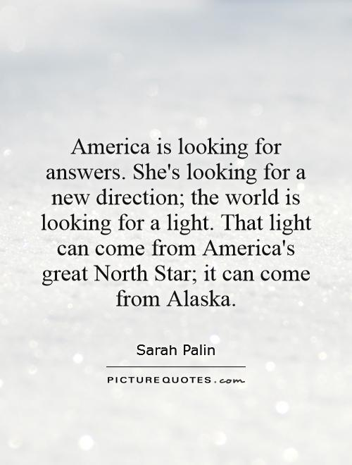 America is looking for answers. She's looking for a new direction; the world is looking for a light. That light can come from America's great North Star; it can come from Alaska Picture Quote #1