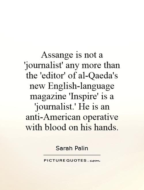 Assange is not a 'journalist' any more than the 'editor' of al-Qaeda's new English-language magazine 'Inspire' is a 'journalist.' He is an anti-American operative with blood on his hands Picture Quote #1