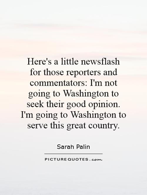 Here's a little newsflash for those reporters and commentators: I'm not going to Washington to seek their good opinion. I'm going to Washington to serve this great country Picture Quote #1