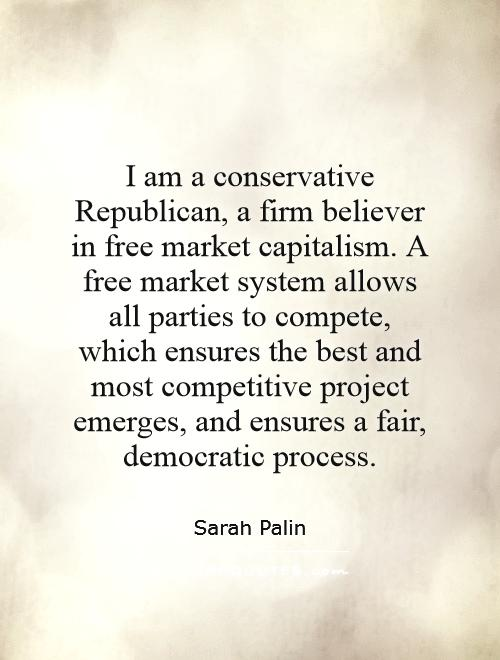 I am a conservative Republican, a firm believer in free market capitalism. A free market system allows all parties to compete, which ensures the best and most competitive project emerges, and ensures a fair, democratic process Picture Quote #1