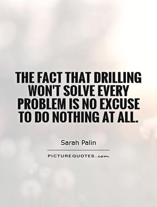 The fact that drilling won't solve every problem is no excuse to do nothing at all Picture Quote #1
