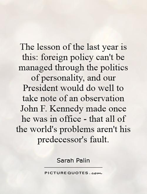 The lesson of the last year is this: foreign policy can't be managed through the politics of personality, and our President would do well to take note of an observation John F. Kennedy made once he was in office - that all of the world's problems aren't his predecessor's fault Picture Quote #1