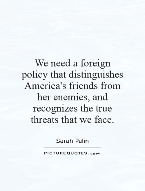 We need a foreign policy that distinguishes America's friends from her enemies, and recognizes the true threats that we face Picture Quote #1
