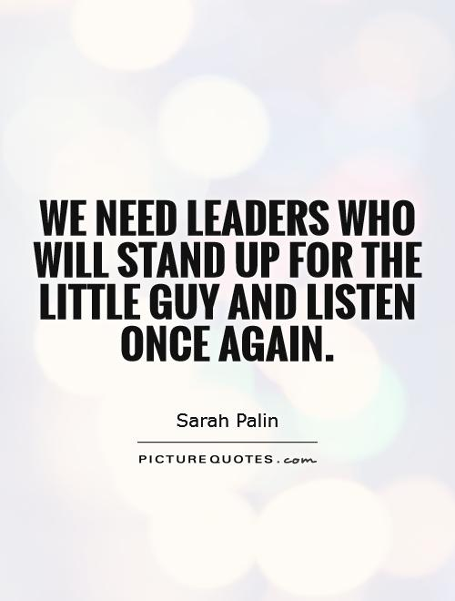 We need leaders who will stand up for the little guy and listen once again Picture Quote #1