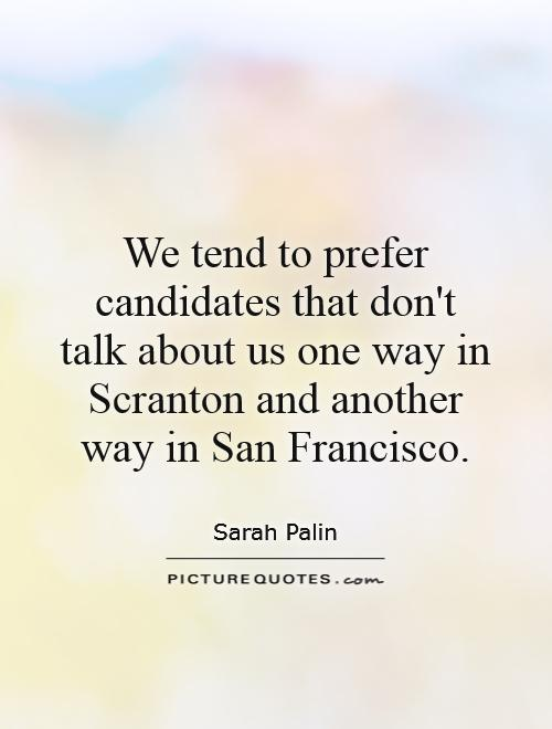 We tend to prefer candidates that don't talk about us one way in Scranton and another way in San Francisco Picture Quote #1