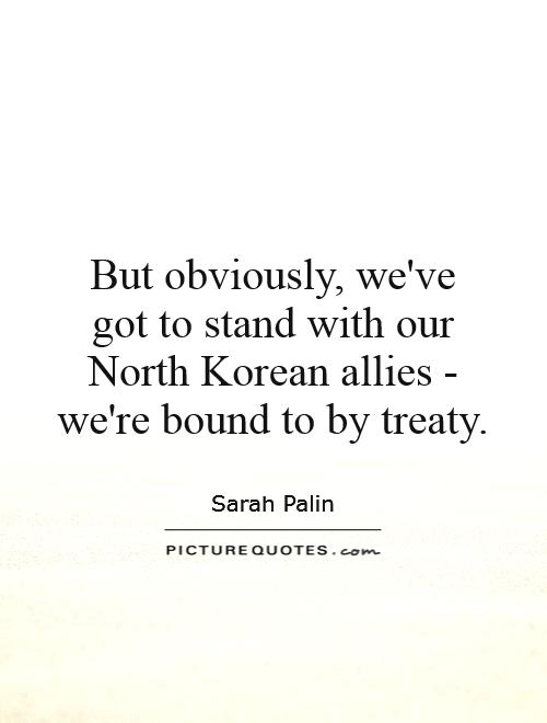 But obviously, we've got to stand with our North Korean allies - we're bound to by treaty Picture Quote #1