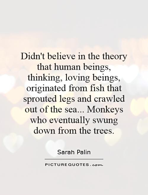 Didn't believe in the theory that human beings, thinking, loving beings, originated from fish that sprouted legs and crawled out of the sea... Monkeys who eventually swung down from the trees Picture Quote #1