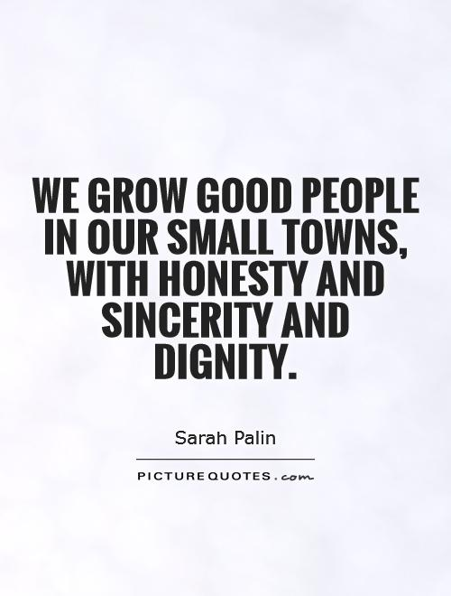 We grow good people in our small towns, with honesty and sincerity and dignity Picture Quote #1