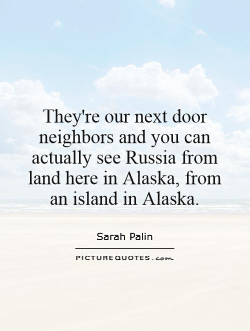 They're our next door neighbors and you can actually see Russia from land here in Alaska, from an island in Alaska Picture Quote #1
