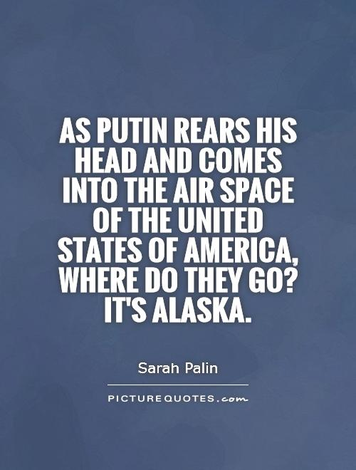 As Putin rears his head and comes into the air space of the United States of America, where do they go? It's Alaska Picture Quote #1