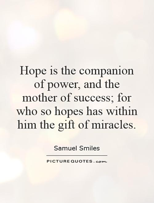 Hope is the companion of power, and the mother of success; for who so hopes has within him the gift of miracles Picture Quote #1