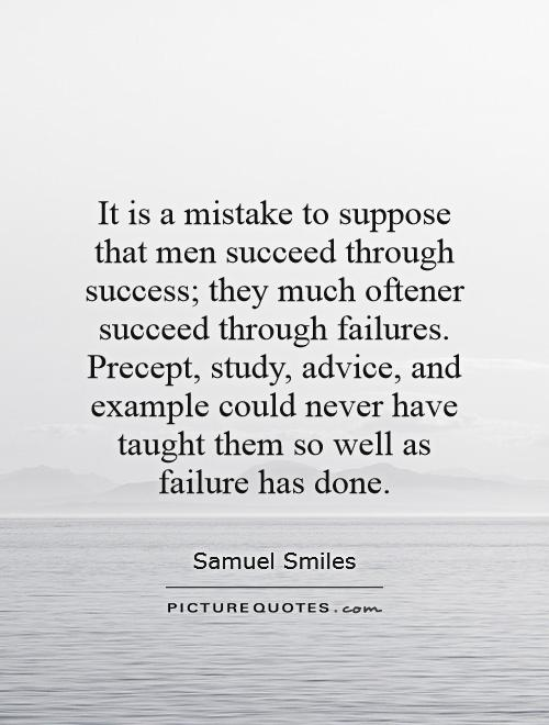 It is a mistake to suppose that men succeed through success; they much oftener succeed through failures. Precept, study, advice, and example could never have taught them so well as failure has done Picture Quote #1