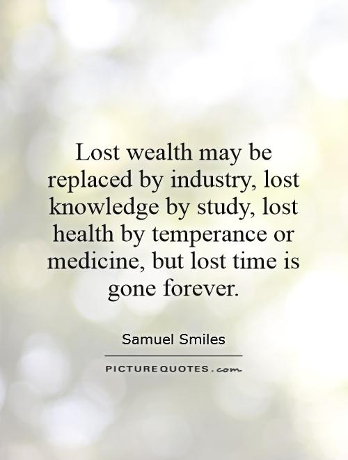 Lost wealth may be replaced by industry, lost knowledge by study, lost health by temperance or medicine, but lost time is gone forever Picture Quote #1