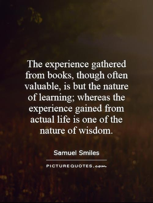The experience gathered from books, though often valuable, is but the nature of learning; whereas the experience gained from actual life is one of the nature of wisdom Picture Quote #1