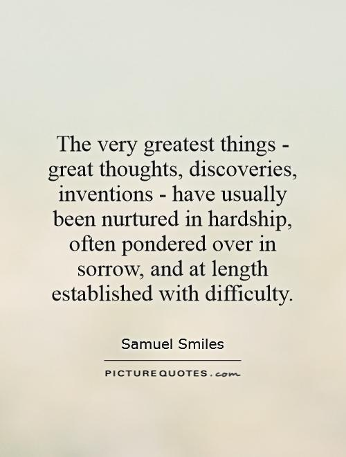 The very greatest things - great thoughts, discoveries, inventions - have usually been nurtured in hardship, often pondered over in sorrow, and at length established with difficulty Picture Quote #1