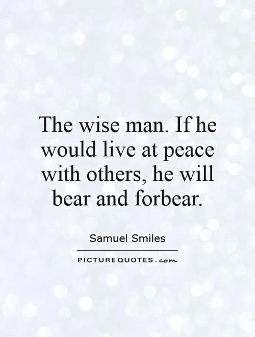The wise man. If he would live at peace with others, he will bear and forbear Picture Quote #1