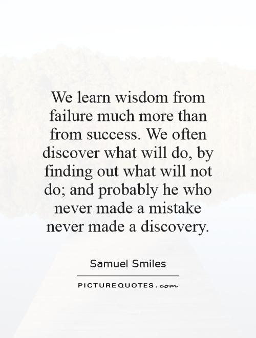 We learn wisdom from failure much more than from success. We often discover what will do, by finding out what will not do; and probably he who never made a mistake never made a discovery Picture Quote #1