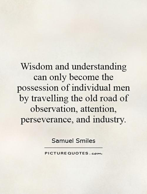 Wisdom and understanding can only become the possession of individual men by travelling the old road of observation, attention, perseverance, and industry Picture Quote #1