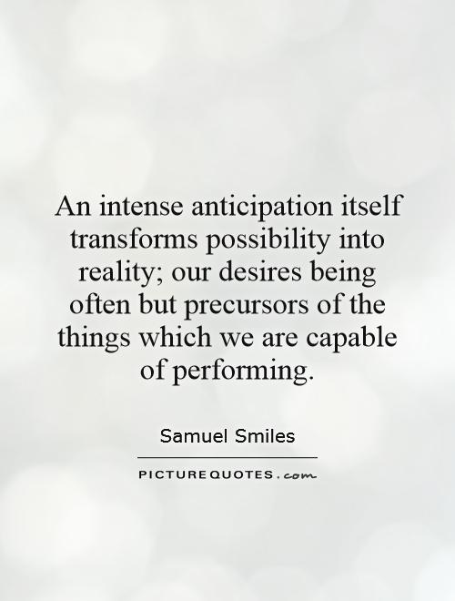 An intense anticipation itself transforms possibility into reality; our desires being often but precursors of the things which we are capable of performing Picture Quote #1