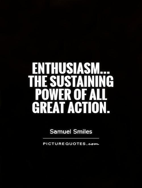 Enthusiasm... The sustaining power of all great action Picture Quote #1