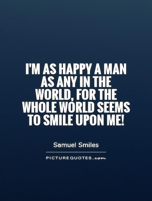 I'm as happy a man as any in the world, for the whole world seems to smile upon me! Picture Quote #1