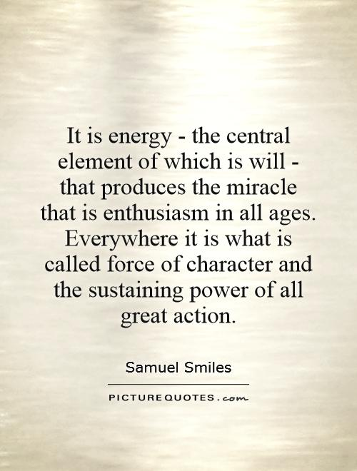 It is energy - the central element of which is will - that produces the miracle that is enthusiasm in all ages. Everywhere it is what is called force of character and the sustaining power of all great action Picture Quote #1