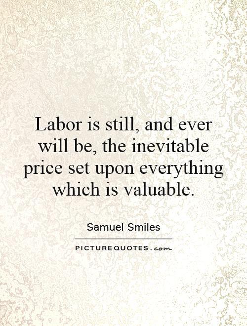 Labor is still, and ever will be, the inevitable price set upon everything which is valuable Picture Quote #1