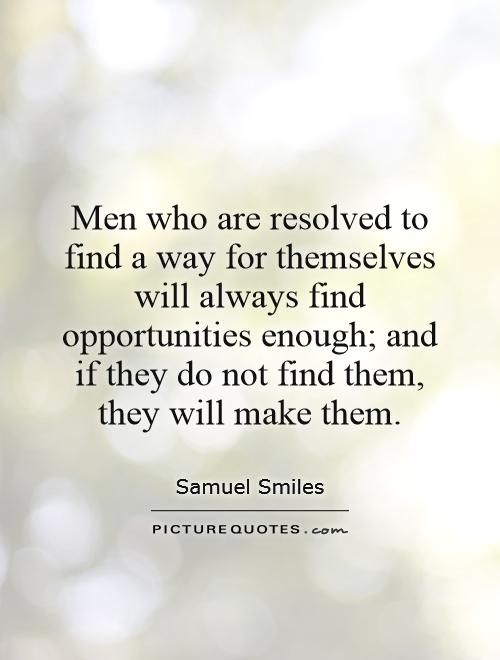 Men who are resolved to find a way for themselves will always find opportunities enough; and if they do not find them, they will make them Picture Quote #1