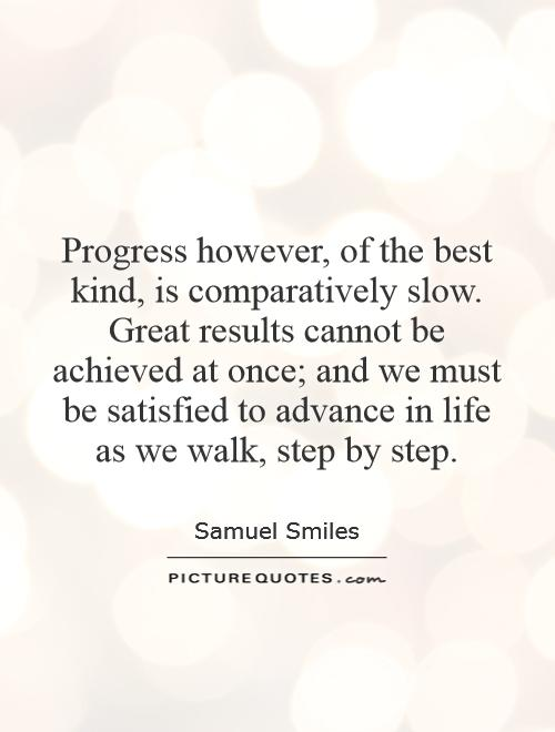 Progress however, of the best kind, is comparatively slow. Great results cannot be achieved at once; and we must be satisfied to advance in life as we walk, step by step Picture Quote #1
